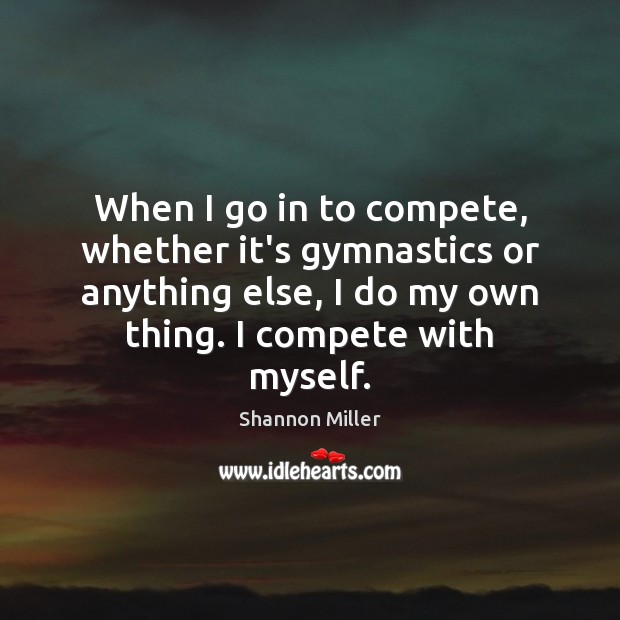When I go in to compete, whether it's gymnastics or anything else, Shannon Miller Picture Quote