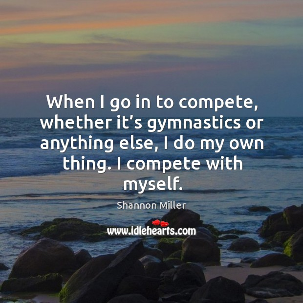 When I go in to compete, whether it's gymnastics or anything else, I do my own thing. I compete with myself. Image