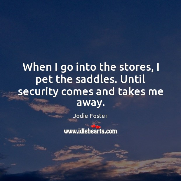 When I go into the stores, I pet the saddles. Until security comes and takes me away. Jodie Foster Picture Quote