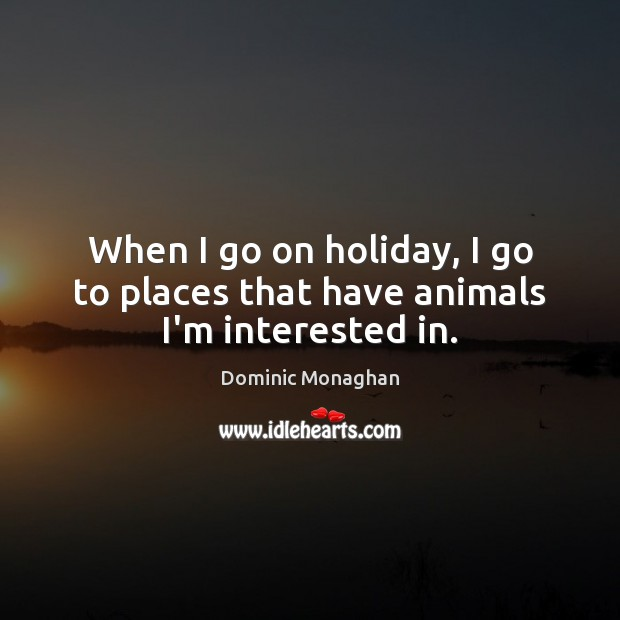 When I go on holiday, I go to places that have animals I'm interested in. Holiday Quotes Image