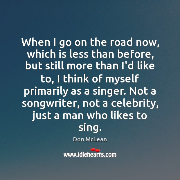 When I go on the road now, which is less than before, Don McLean Picture Quote