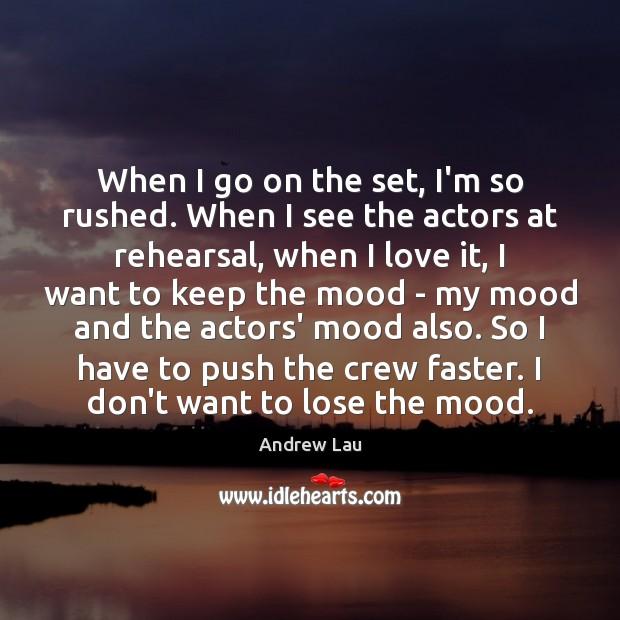 When I go on the set, I'm so rushed. When I see Andrew Lau Picture Quote