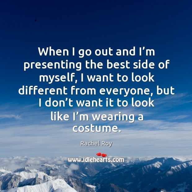 When I go out and I'm presenting the best side of myself, I want to look different from everyone Rachel Roy Picture Quote