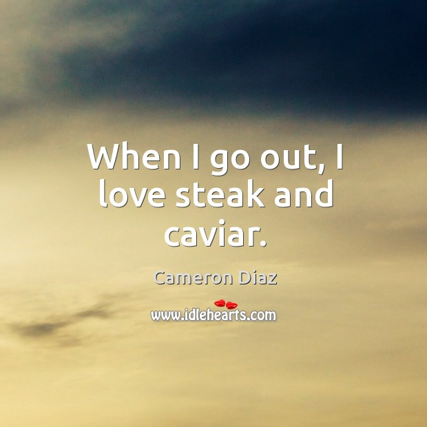 When I go out, I love steak and caviar. Image