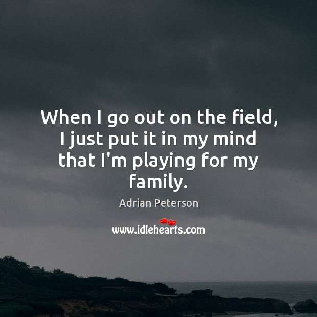 When I go out on the field, I just put it in my mind that I'm playing for my family. Image