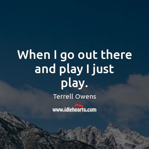 When I go out there and play I just play. Terrell Owens Picture Quote