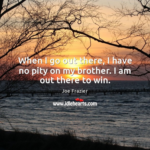 When I go out there, I have no pity on my brother. I am out there to win. Joe Frazier Picture Quote