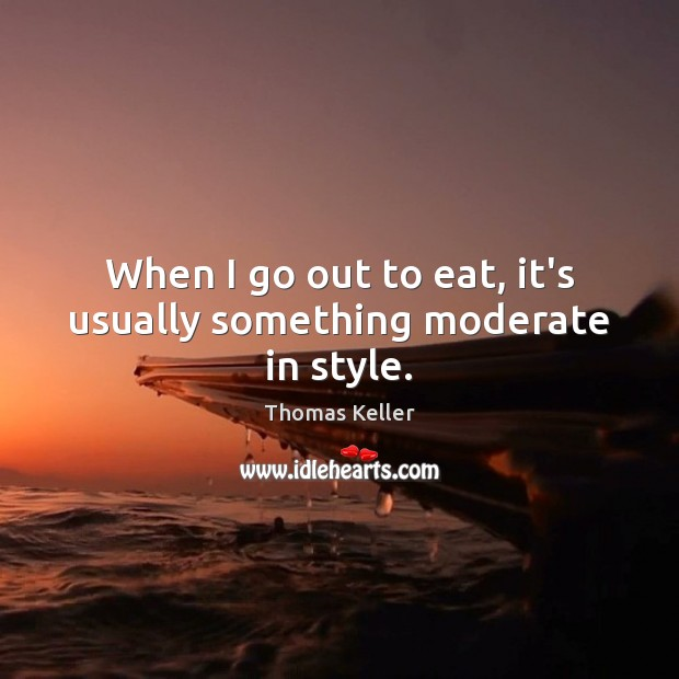When I go out to eat, it's usually something moderate in style. Thomas Keller Picture Quote