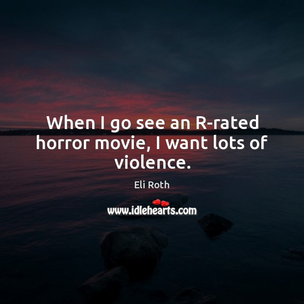 When I go see an R-rated horror movie, I want lots of violence. Image
