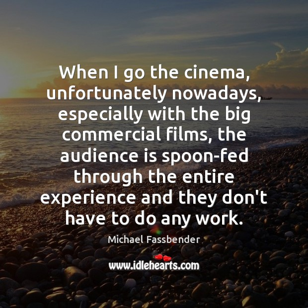 When I go the cinema, unfortunately nowadays, especially with the big commercial Image