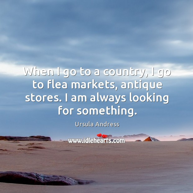 When I go to a country, I go to flea markets, antique stores. I am always looking for something. Image