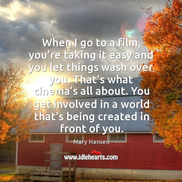 When I go to a film, you're taking it easy and you let things wash over you. Mary Hansen Picture Quote