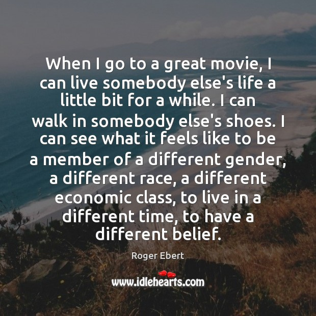 When I go to a great movie, I can live somebody else's Roger Ebert Picture Quote