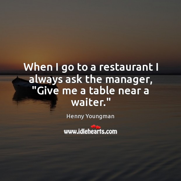 """Image, When I go to a restaurant I always ask the manager, """"Give me a table near a waiter."""""""
