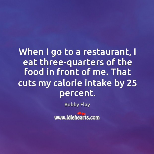 When I go to a restaurant, I eat three-quarters of the food in front of me. Bobby Flay Picture Quote