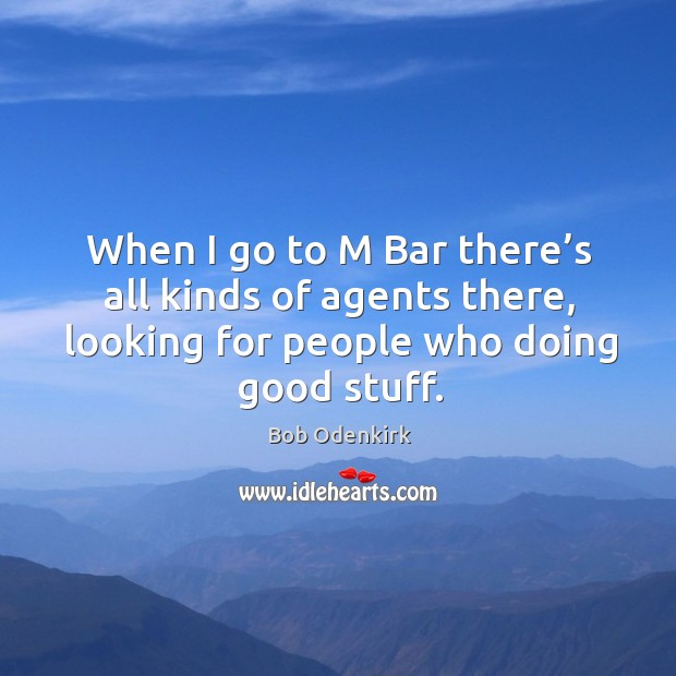 When I go to m bar there's all kinds of agents there, looking for people who doing good stuff. Image
