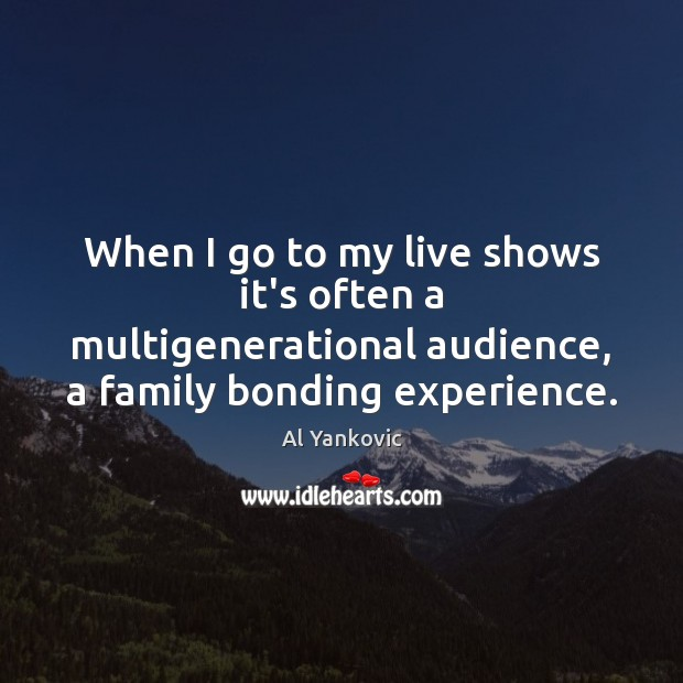 When I go to my live shows it's often a multigenerational audience, Al Yankovic Picture Quote