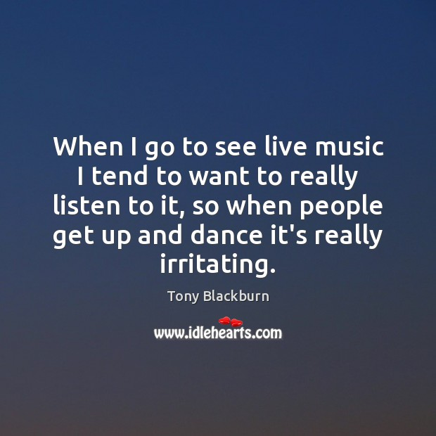 Image, When I go to see live music I tend to want to