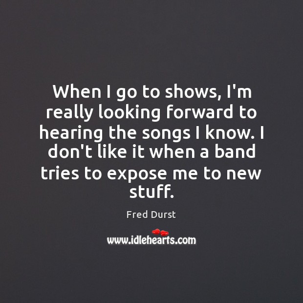 When I go to shows, I'm really looking forward to hearing the Image