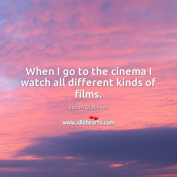 When I go to the cinema I watch all different kinds of films. Jason Statham Picture Quote