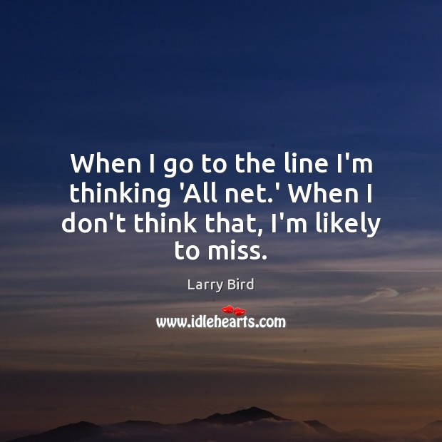 When I go to the line I'm thinking 'All net.' When I don't think that, I'm likely to miss. Larry Bird Picture Quote