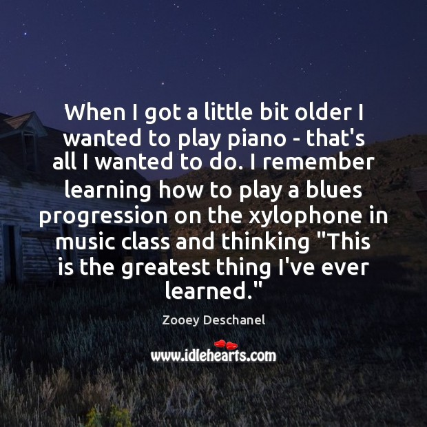 When I got a little bit older I wanted to play piano Zooey Deschanel Picture Quote