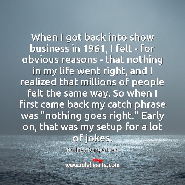 When I got back into show business in 1961, I felt – for Rodney Dangerfield Picture Quote
