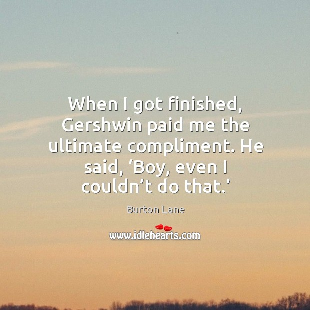 When I got finished, gershwin paid me the ultimate compliment. He said, 'boy, even I couldn't do that.' Image