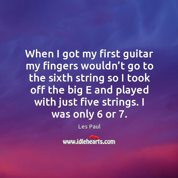 When I got my first guitar my fingers wouldn't go to the sixth string so I took off the big Les Paul Picture Quote