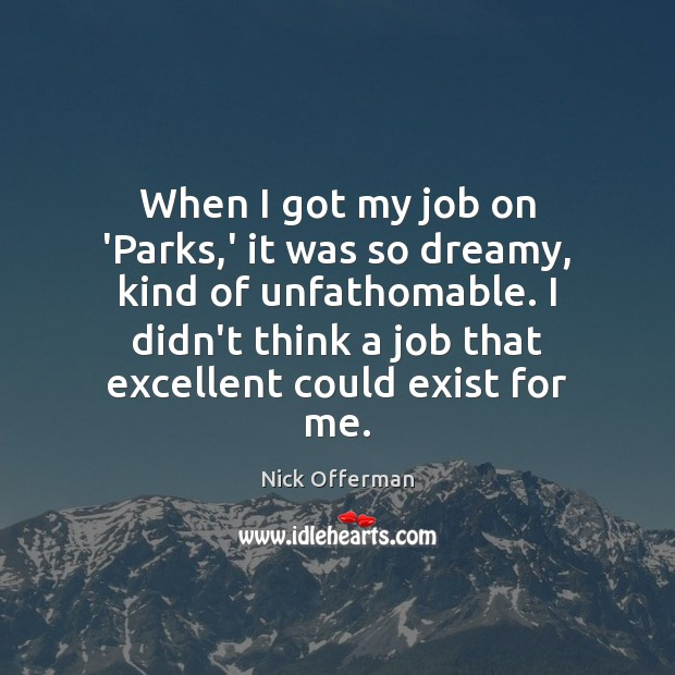 When I got my job on 'Parks,' it was so dreamy, Nick Offerman Picture Quote