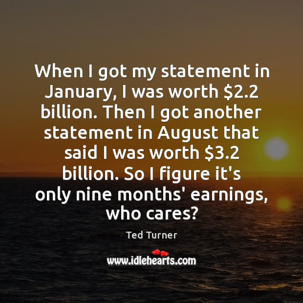 When I got my statement in January, I was worth $2.2 billion. Then Ted Turner Picture Quote