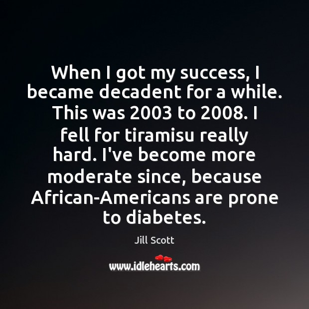When I got my success, I became decadent for a while. This Jill Scott Picture Quote