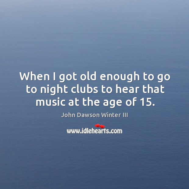 When I got old enough to go to night clubs to hear that music at the age of 15. Image