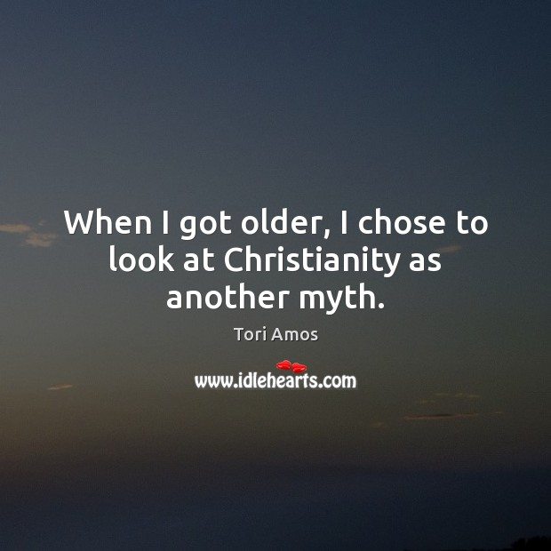 Tori Amos Picture Quote image saying: When I got older, I chose to look at Christianity as another myth.