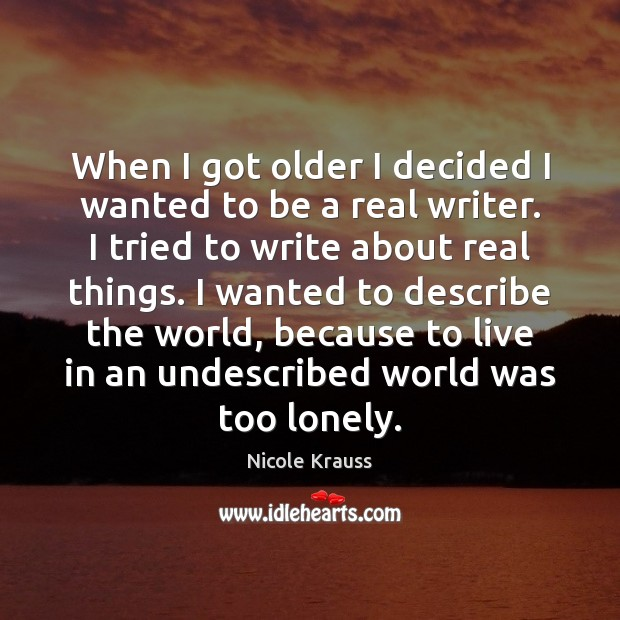 When I got older I decided I wanted to be a real Nicole Krauss Picture Quote