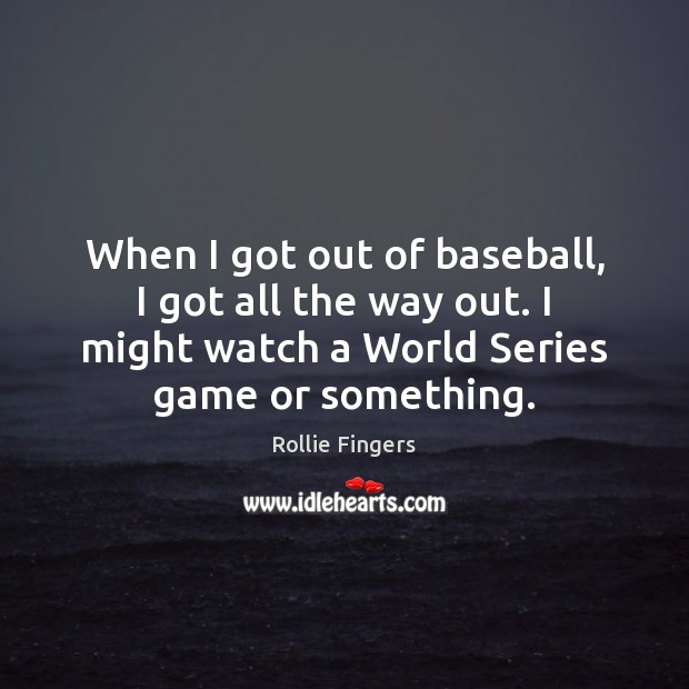 When I got out of baseball, I got all the way out. Image