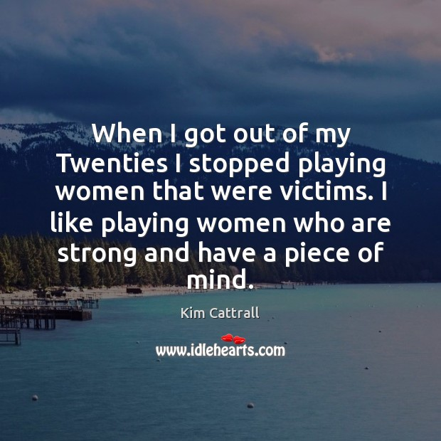 When I got out of my Twenties I stopped playing women that Kim Cattrall Picture Quote