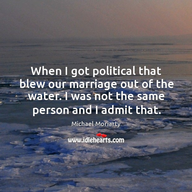 When I got political that blew our marriage out of the water. I was not the same person and I admit that. Michael Moriarty Picture Quote
