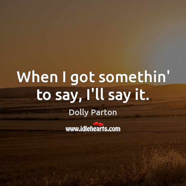 When I got somethin' to say, I'll say it. Dolly Parton Picture Quote