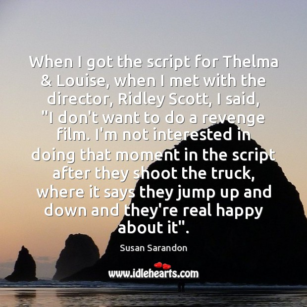 When I got the script for Thelma & Louise, when I met with Susan Sarandon Picture Quote