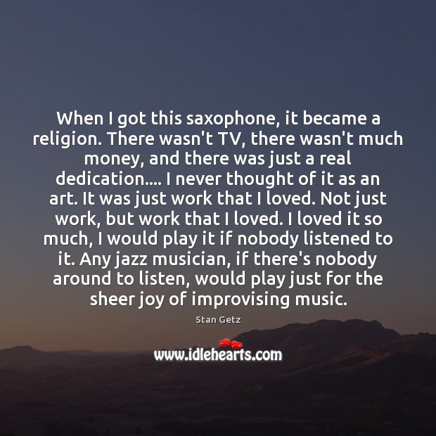 When I got this saxophone, it became a religion. There wasn't TV, Image