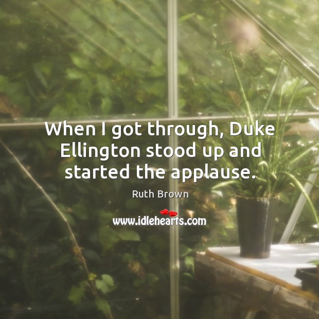 When I got through, duke ellington stood up and started the applause. Ruth Brown Picture Quote