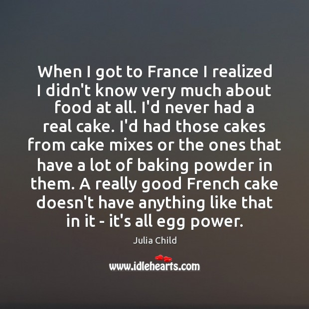 When I got to France I realized I didn't know very much Julia Child Picture Quote