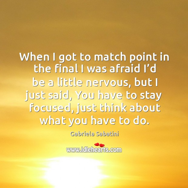 When I got to match point in the final I was afraid I'd be a little nervous, but I just said Image