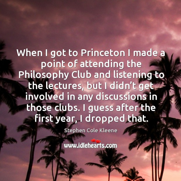 When I got to princeton I made a point of attending the philosophy club and listening to the Image