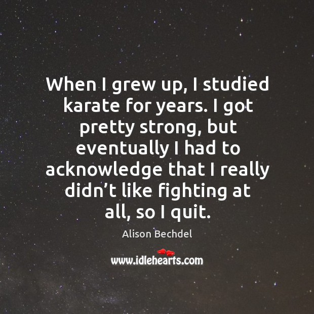 When I grew up, I studied karate for years. I got pretty strong, but eventually I had to Image