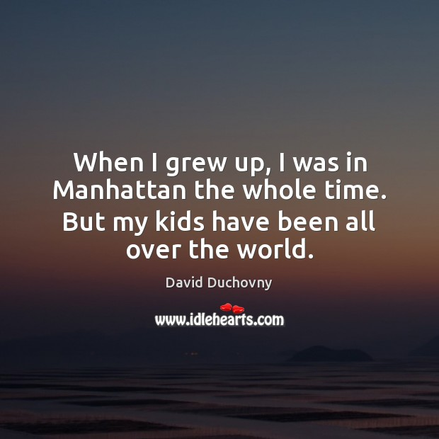 When I grew up, I was in Manhattan the whole time. But David Duchovny Picture Quote