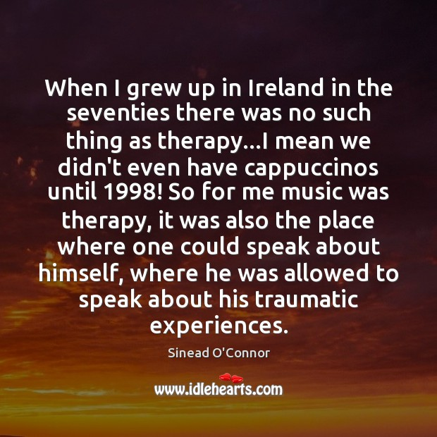 When I grew up in Ireland in the seventies there was no Sinead O'Connor Picture Quote