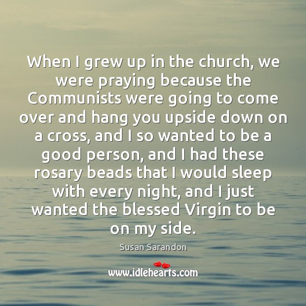 When I grew up in the church, we were praying because the Susan Sarandon Picture Quote