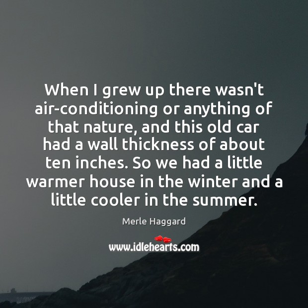 When I grew up there wasn't air-conditioning or anything of that nature, Merle Haggard Picture Quote